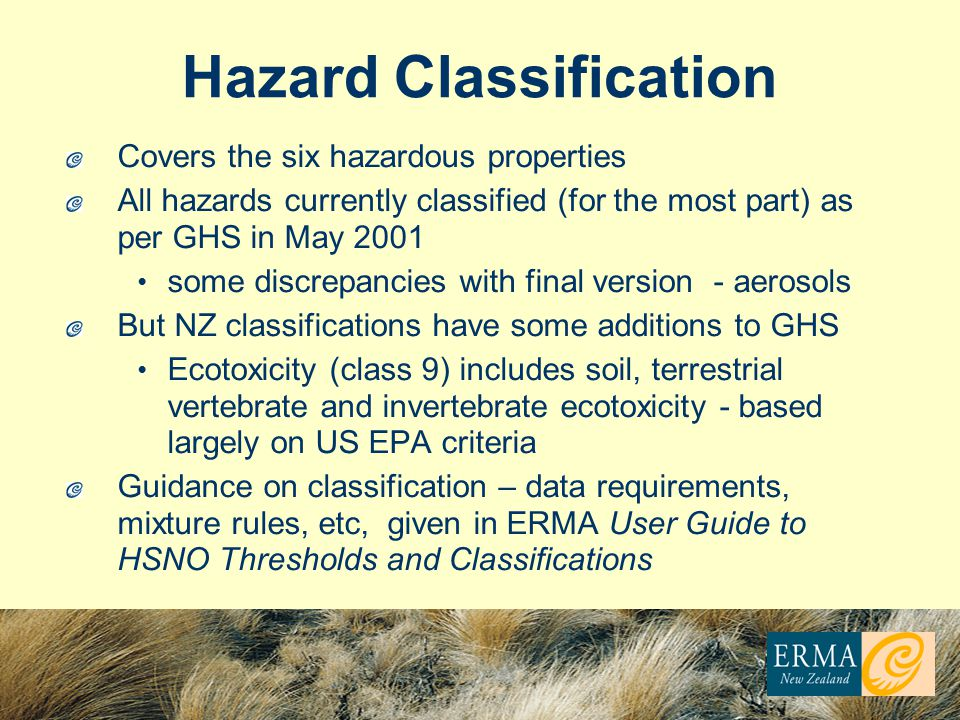 Hazard Classification Covers the six hazardous properties All hazards currently classified (for the most part) as per GHS in May 2001 some discrepancies with final version - aerosols But NZ classifications have some additions to GHS Ecotoxicity (class 9) includes soil, terrestrial vertebrate and invertebrate ecotoxicity - based largely on US EPA criteria Guidance on classification – data requirements, mixture rules, etc, given in ERMA User Guide to HSNO Thresholds and Classifications