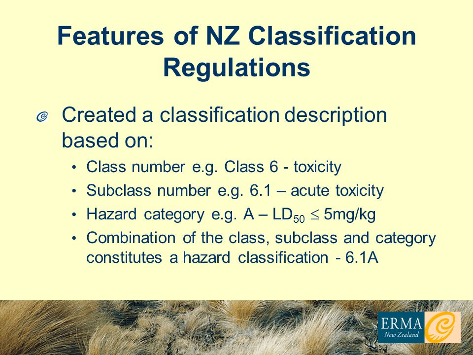 Features of NZ Classification Regulations Created a classification description based on: Class number e.g. Class 6 - toxicity Subclass number e.g. 6.1