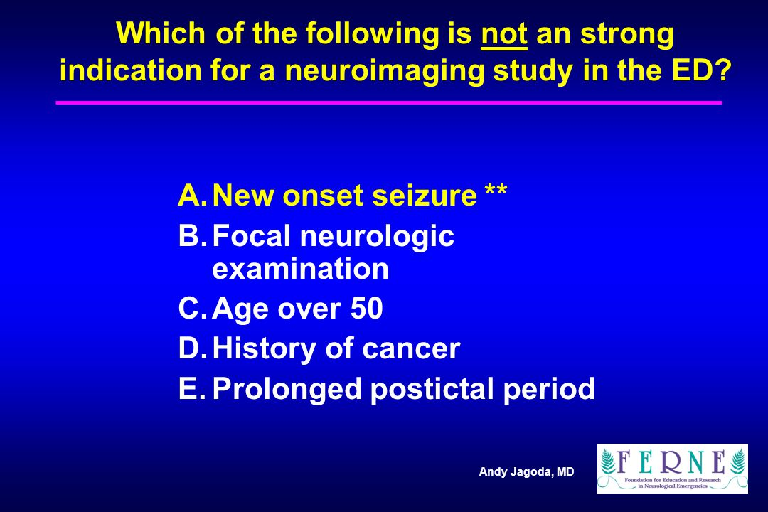 Andy Jagoda, MD Which of the following is not an strong indication for a neuroimaging study in the ED.