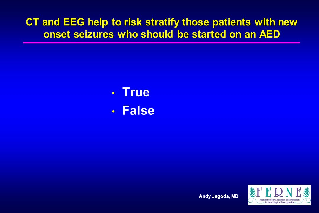 Andy Jagoda, MD CT and EEG help to risk stratify those patients with new onset seizures who should be started on an AED True False