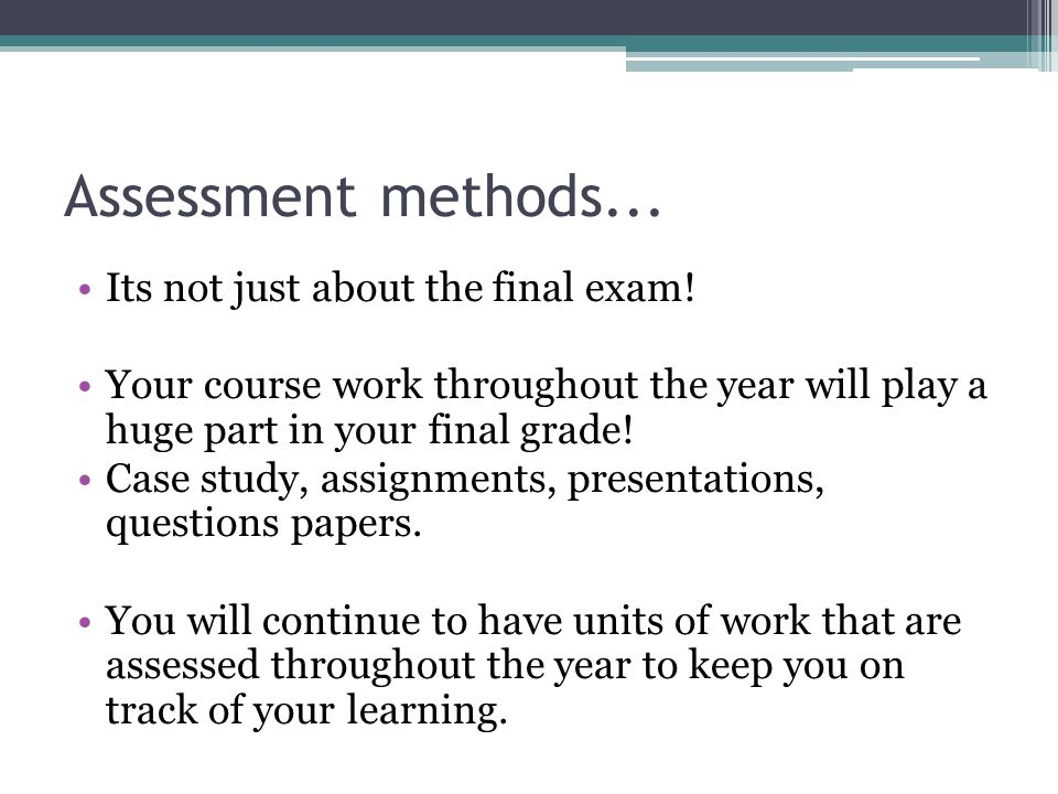 Assessment methods... Its not just about the final exam.