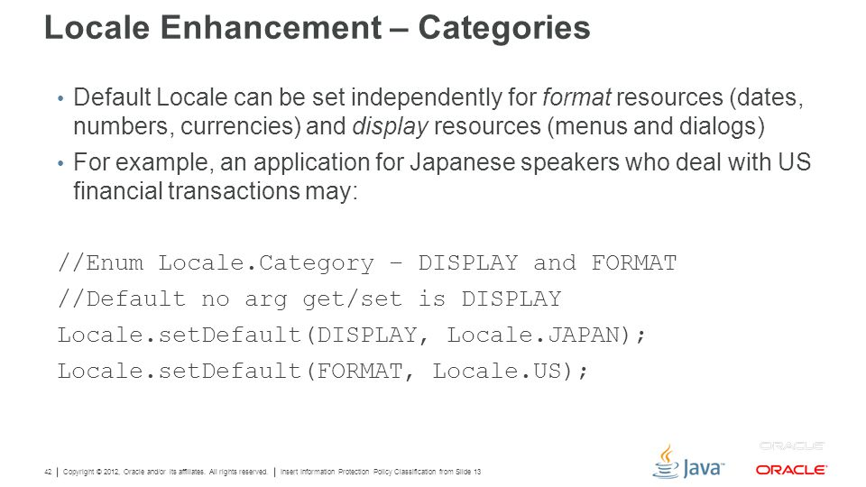 Copyright © 2012, Oracle and/or its affiliates. All rights reserved. Insert Information Protection Policy Classification from Slide 13 42 Locale Enhan