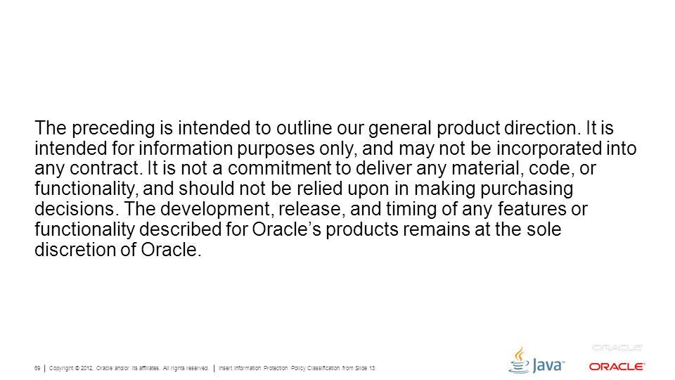 Copyright © 2012, Oracle and/or its affiliates. All rights reserved. Insert Information Protection Policy Classification from Slide 13 69 The precedin