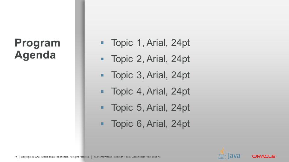 Copyright © 2012, Oracle and/or its affiliates. All rights reserved. Insert Information Protection Policy Classification from Slide 13 71 Copyright ©