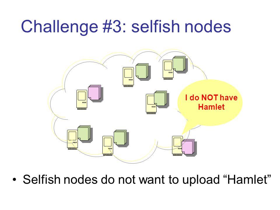 Challenge #3: selfish nodes Selfish nodes do not want to upload Hamlet I do NOT have Hamlet