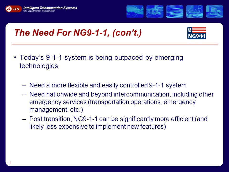 4 The Need For NG9-1-1, (con't.) Today's 9-1-1 system is being outpaced by emerging technologies –Need a more flexible and easily controlled 9-1-1 system –Need nationwide and beyond intercommunication, including other emergency services (transportation operations, emergency management, etc.) –Post transition, NG9-1-1 can be significantly more efficient (and likely less expensive to implement new features)