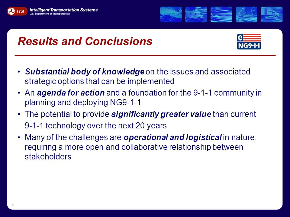 9 Results and Conclusions Substantial body of knowledge on the issues and associated strategic options that can be implemented An agenda for action and a foundation for the 9-1-1 community in planning and deploying NG9-1-1 The potential to provide significantly greater value than current 9-1-1 technology over the next 20 years Many of the challenges are operational and logistical in nature, requiring a more open and collaborative relationship between stakeholders