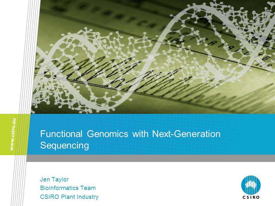 Functional Genomics with Next-Generation Sequencing Jen Taylor Bioinformatics Team CSIRO Plant Industry
