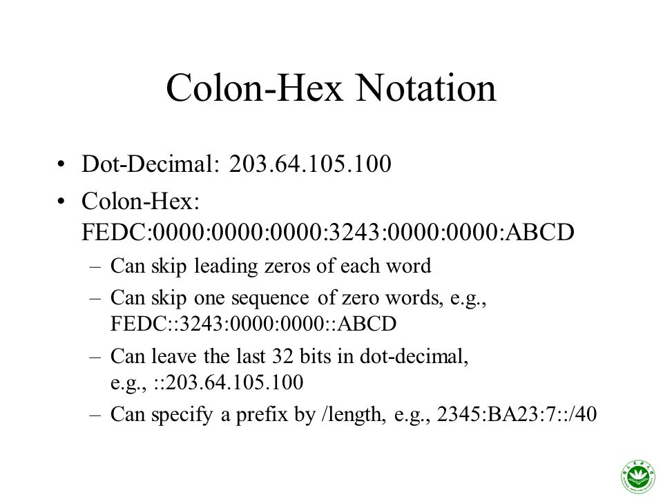 Colon-Hex Notation Dot-Decimal: Colon-Hex: FEDC:0000:0000:0000:3243:0000:0000:ABCD –Can skip leading zeros of each word –Can skip one sequence of zero words, e.g., FEDC::3243:0000:0000::ABCD –Can leave the last 32 bits in dot-decimal, e.g., :: –Can specify a prefix by /length, e.g., 2345:BA23:7::/40