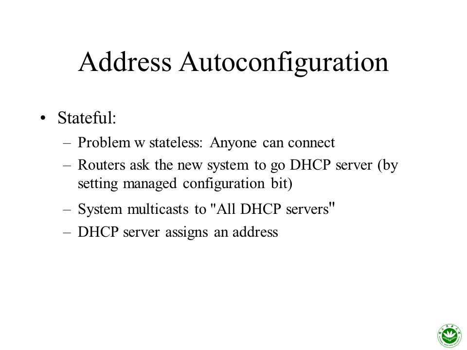 Address Autoconfiguration Stateful: –Problem w stateless: Anyone can connect –Routers ask the new system to go DHCP server (by setting managed configuration bit) –System multicasts to All DHCP servers –DHCP server assigns an address
