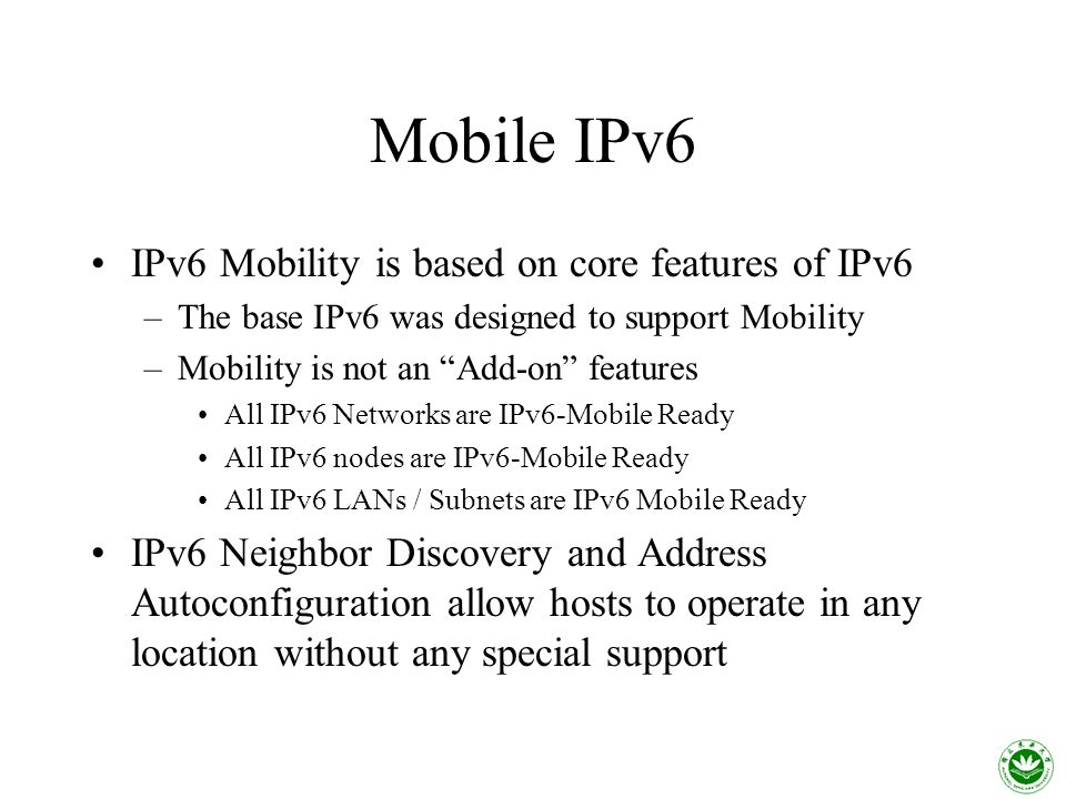 Mobile IPv6 IPv6 Mobility is based on core features of IPv6 –The base IPv6 was designed to support Mobility –Mobility is not an Add-on features All IPv6 Networks are IPv6-Mobile Ready All IPv6 nodes are IPv6-Mobile Ready All IPv6 LANs / Subnets are IPv6 Mobile Ready IPv6 Neighbor Discovery and Address Autoconfiguration allow hosts to operate in any location without any special support