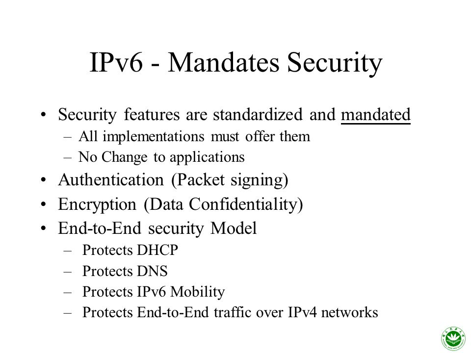 IPv6 - Mandates Security Security features are standardized and mandated –All implementations must offer them –No Change to applications Authentication (Packet signing) Encryption (Data Confidentiality) End-to-End security Model – Protects DHCP – Protects DNS – Protects IPv6 Mobility – Protects End-to-End traffic over IPv4 networks