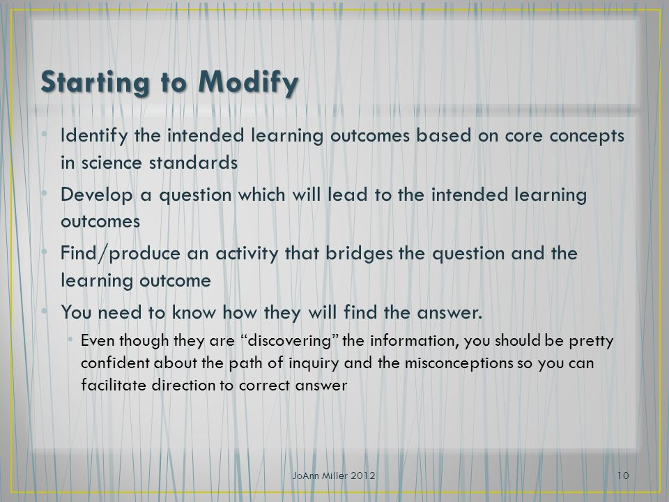 Identify the intended learning outcomes based on core concepts in science standards Develop a question which will lead to the intended learning outcomes Find/produce an activity that bridges the question and the learning outcome You need to know how they will find the answer.