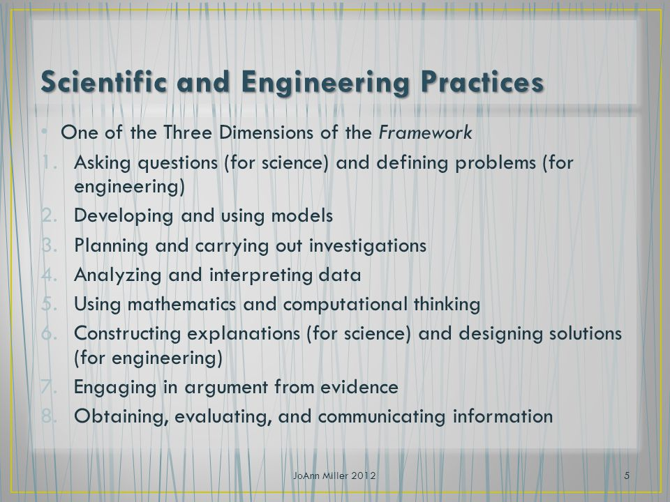 One of the Three Dimensions of the Framework 1.Asking questions (for science) and defining problems (for engineering) 2.Developing and using models 3.Planning and carrying out investigations 4.Analyzing and interpreting data 5.Using mathematics and computational thinking 6.Constructing explanations (for science) and designing solutions (for engineering) 7.Engaging in argument from evidence 8.Obtaining, evaluating, and communicating information JoAnn Miller 20125
