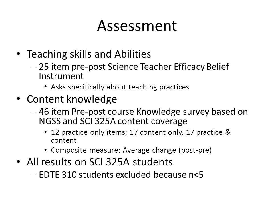 Assessment Teaching skills and Abilities – 25 item pre-post Science Teacher Efficacy Belief Instrument Asks specifically about teaching practices Cont