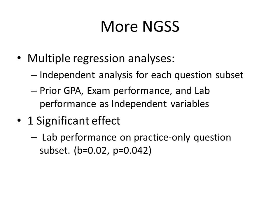 More NGSS Multiple regression analyses: – Independent analysis for each question subset – Prior GPA, Exam performance, and Lab performance as Independ