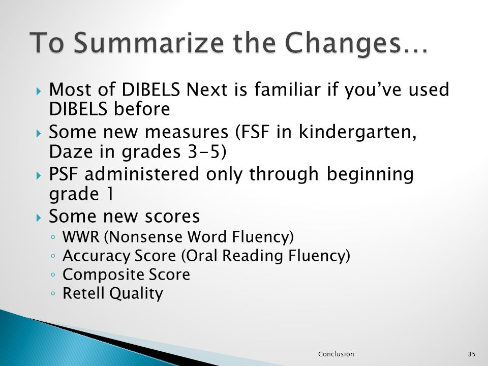  Most of DIBELS Next is familiar if you've used DIBELS before  Some new measures (FSF in kindergarten, Daze in grades 3-5)  PSF administered only t