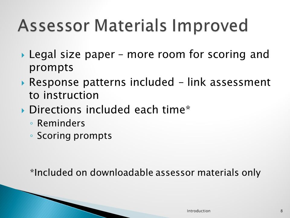  Legal size paper – more room for scoring and prompts  Response patterns included – link assessment to instruction  Directions included each time*