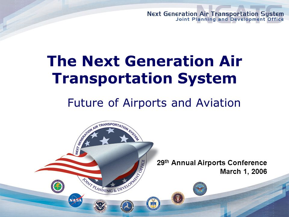Public Law 108-176, Vision 100 signed December 12, 2003 Establishes Next Generation Air Transportation System Joint Planning and Development Office Series of responsibilities –Create and carry out the Plan –Coordinate goals, priorities, and research activities within Federal Government and across US aviation industry –Facilitate technology transfer from research to operational and private sector organizations –Review activities related to environment and safety Operate in conjunction with relevant programs in specified government agencies Consult with the public and ensure the participation of experts from a broad range of entities within the private sector