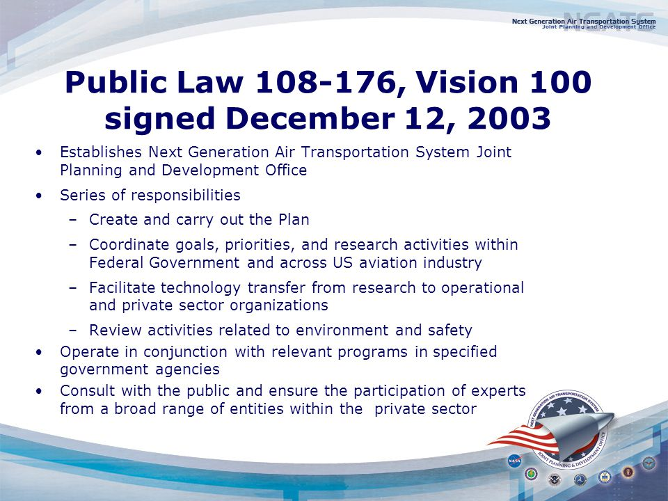 Public Law , Vision 100 signed December 12, 2003 Establishes Next Generation Air Transportation System Joint Planning and Development Office Series of responsibilities –Create and carry out the Plan –Coordinate goals, priorities, and research activities within Federal Government and across US aviation industry –Facilitate technology transfer from research to operational and private sector organizations –Review activities related to environment and safety Operate in conjunction with relevant programs in specified government agencies Consult with the public and ensure the participation of experts from a broad range of entities within the private sector