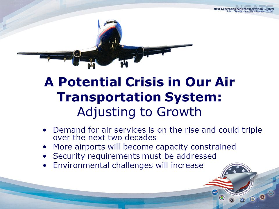 A Potential Crisis in Our Air Transportation System: Adjusting to Growth Demand for air services is on the rise and could triple over the next two decades More airports will become capacity constrained Security requirements must be addressed Environmental challenges will increase