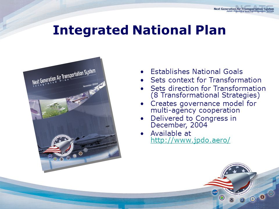 Strategies Formation of 8 Integrated Product Teams Develop Airport Infrastructure to Meet Future Demand - FAA Establish an Effective Security System without Limiting Mobility or Civil Liberties - DHS Establish an Agile Air Traffic System - NASA Establish User-Specific Situational Awareness - DoD Establish a Comprehensive, Proactive Safety Management Approach - FAA Develop Environmental Protection that Allows Sustained Aviation Growth - FAA Develop a System-wide Capacity to Reduce Weather Impacts - DOC Harmonize Equipage and Operations Globally - FAA