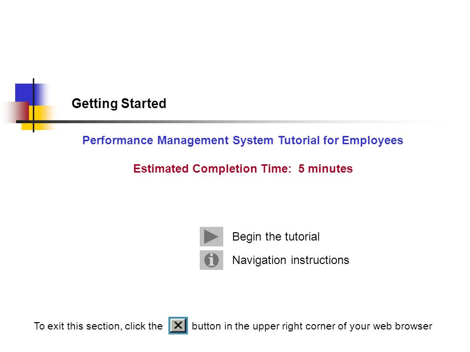 Getting Started Performance Management System Tutorial for Employees Estimated Completion Time: 5 minutes Navigation instructions Begin the tutorial To exit this section, click the button in the upper right corner of your web browser