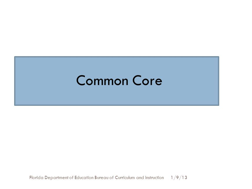 1/9/13Florida Department of Education Bureau of Curriculum and Instruction Common Core