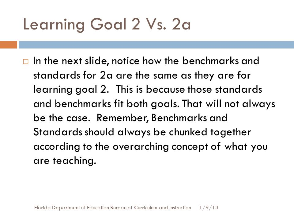 Learning Goal 2 Vs. 2a 1/9/13Florida Department of Education Bureau of Curriculum and Instruction  In the next slide, notice how the benchmarks and s