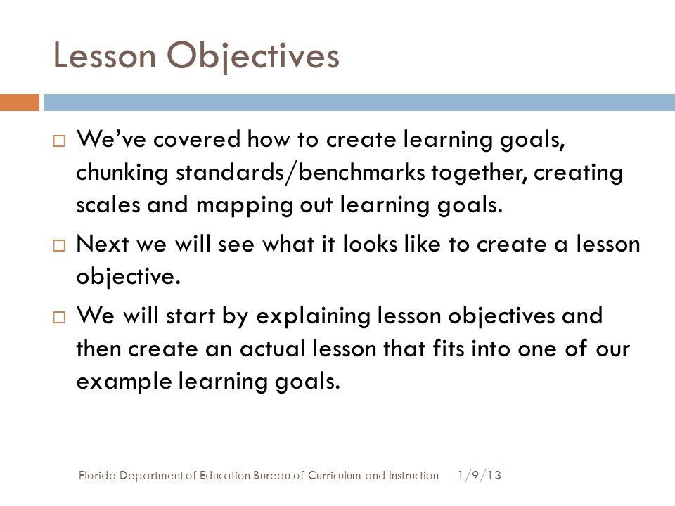 Lesson Objectives 1/9/13Florida Department of Education Bureau of Curriculum and Instruction  We've covered how to create learning goals, chunking st