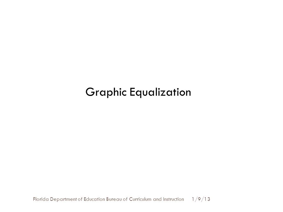 1/9/13Florida Department of Education Bureau of Curriculum and Instruction Graphic Equalization