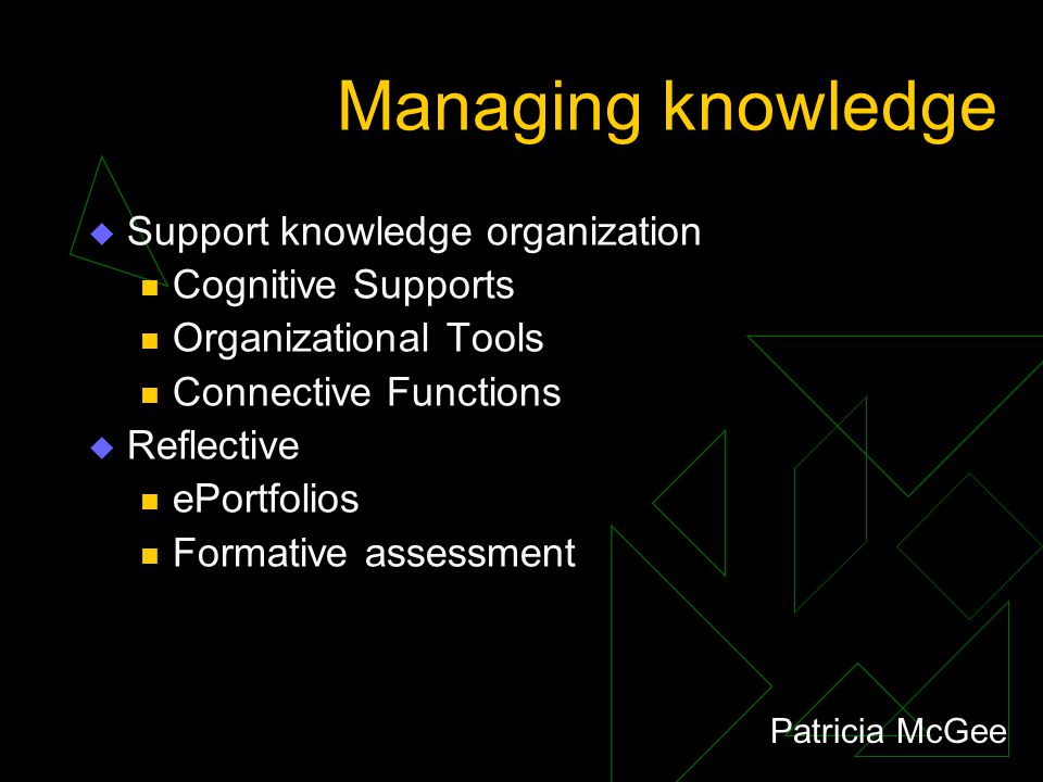 Managing knowledge  Support knowledge organization Cognitive Supports Organizational Tools Connective Functions  Reflective ePortfolios Formative assessment Patricia McGee