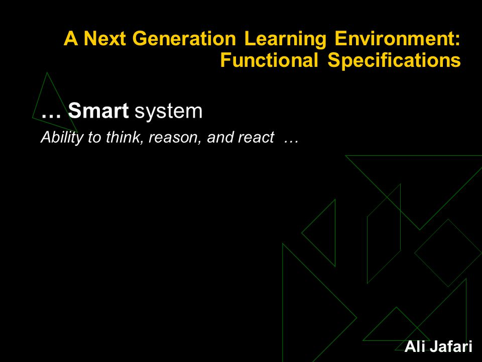 A Next Generation Learning Environment: Functional Specifications … Smart system Ability to think, reason, and react … Ali Jafari