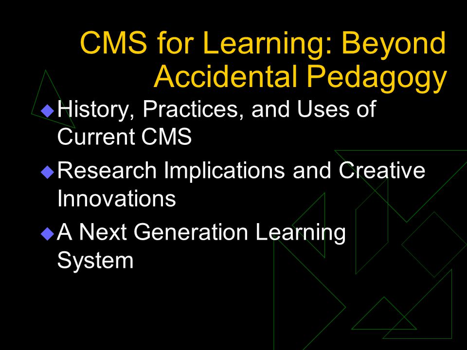 CMS for Learning: Beyond Accidental Pedagogy  History, Practices, and Uses of Current CMS  Research Implications and Creative Innovations  A Next Generation Learning System