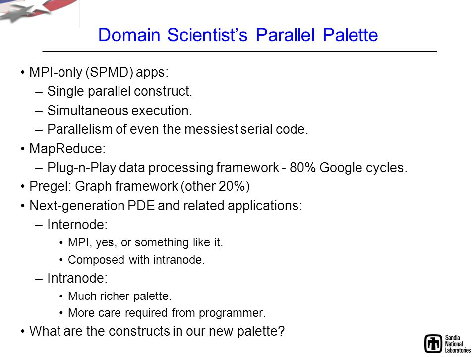Domain Scientist's Parallel Palette MPI-only (SPMD) apps: –Single parallel construct.