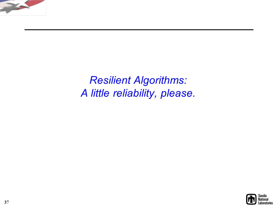 Resilient Algorithms: A little reliability, please. 37