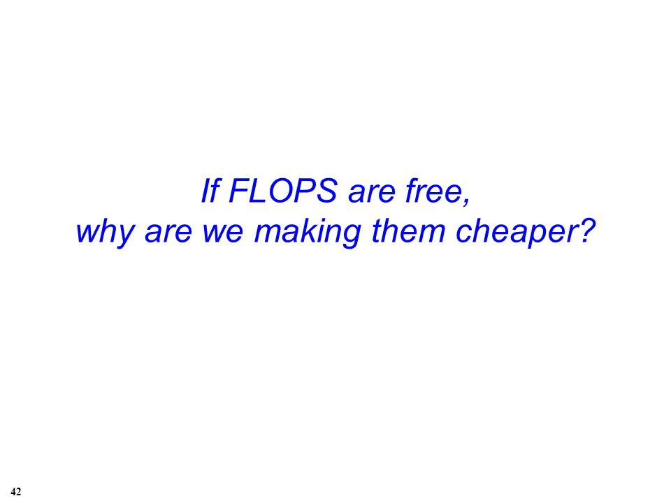 If FLOPS are free, why are we making them cheaper? 42