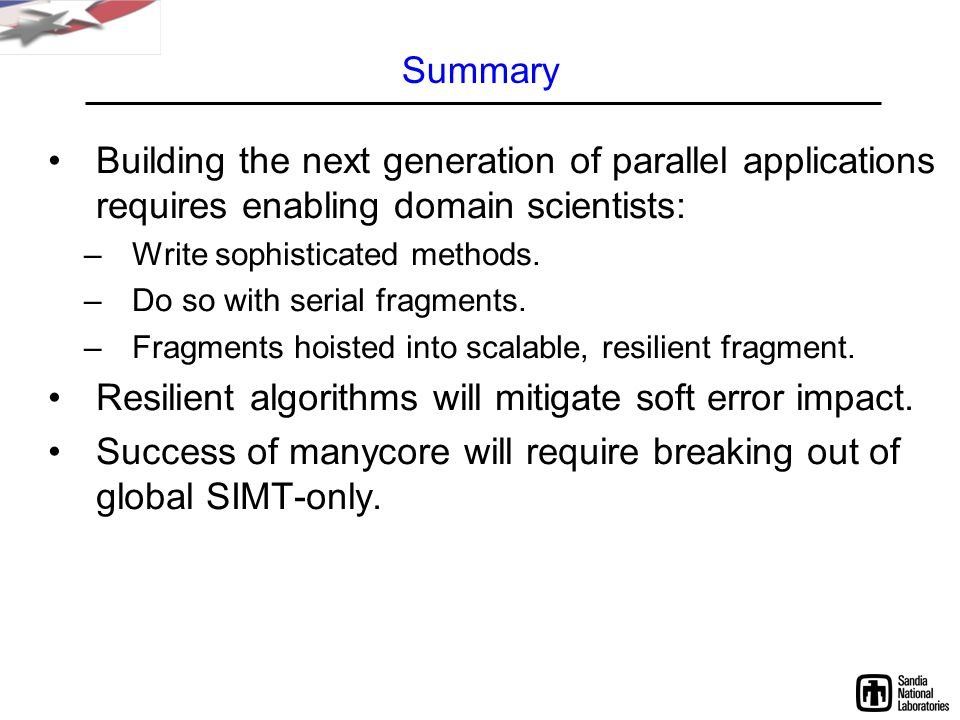 Summary Building the next generation of parallel applications requires enabling domain scientists: –Write sophisticated methods.