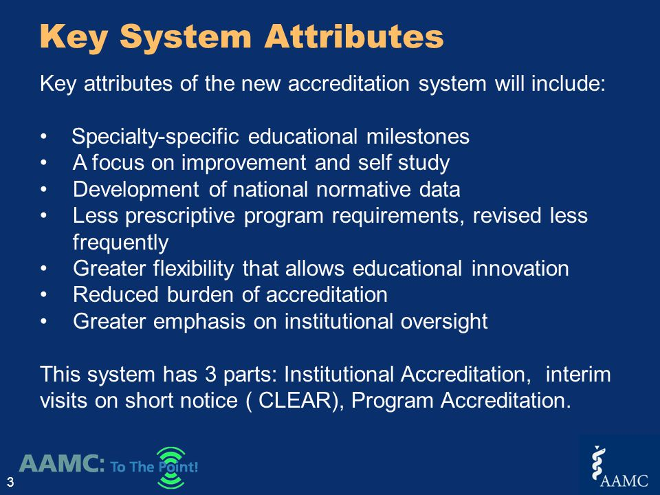 Key System Attributes 3 Key attributes of the new accreditation system will include: Specialty-specific educational milestones A focus on improvement and self study Development of national normative data Less prescriptive program requirements, revised less frequently Greater flexibility that allows educational innovation Reduced burden of accreditation Greater emphasis on institutional oversight This system has 3 parts: Institutional Accreditation, interim visits on short notice ( CLEAR), Program Accreditation.
