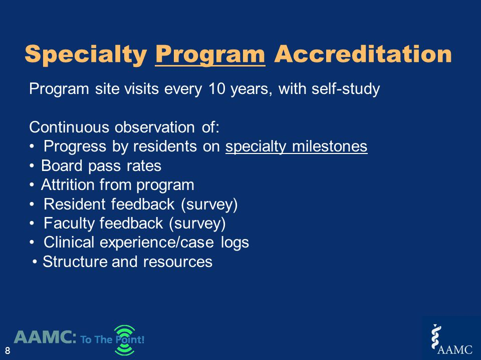 Specialty Program Accreditation 8 Program site visits every 10 years, with self-study Continuous observation of: Progress by residents on specialty milestones Board pass rates Attrition from program Resident feedback (survey) Faculty feedback (survey) Clinical experience/case logs Structure and resources
