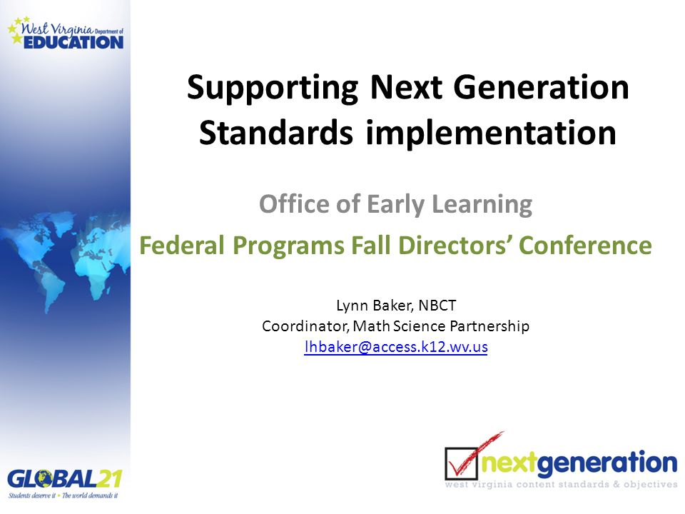 Supporting Next Generation Standards implementation Office of Early Learning Federal Programs Fall Directors' Conference Lynn Baker, NBCT Coordinator, Math Science Partnership lhbaker@access.k12.wv.us