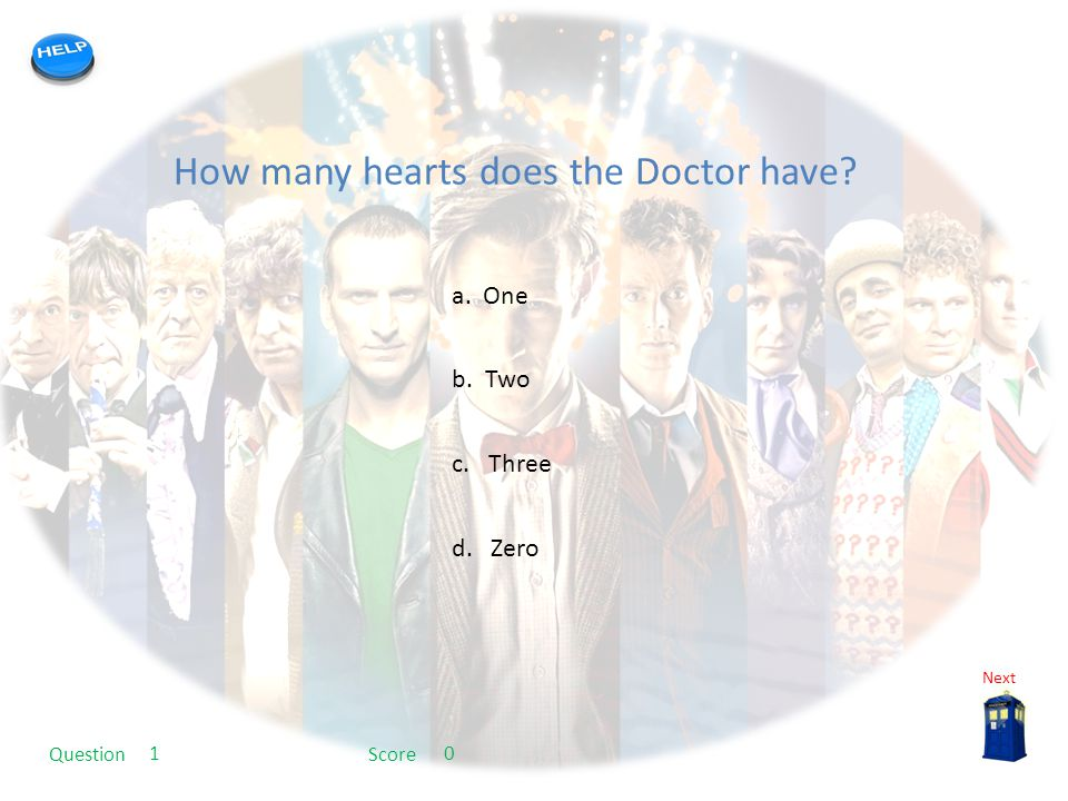 My quiz template How many hearts does the Doctor have? a. One b. Two c. Three d. Zero Next QuestionScore 10