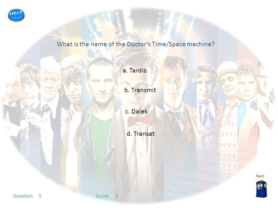 My quiz template What is the name of the Doctor's Time/Space machine? a. Tardis b. Transmit c. Dalek d. Transat Next QuestionScore 53