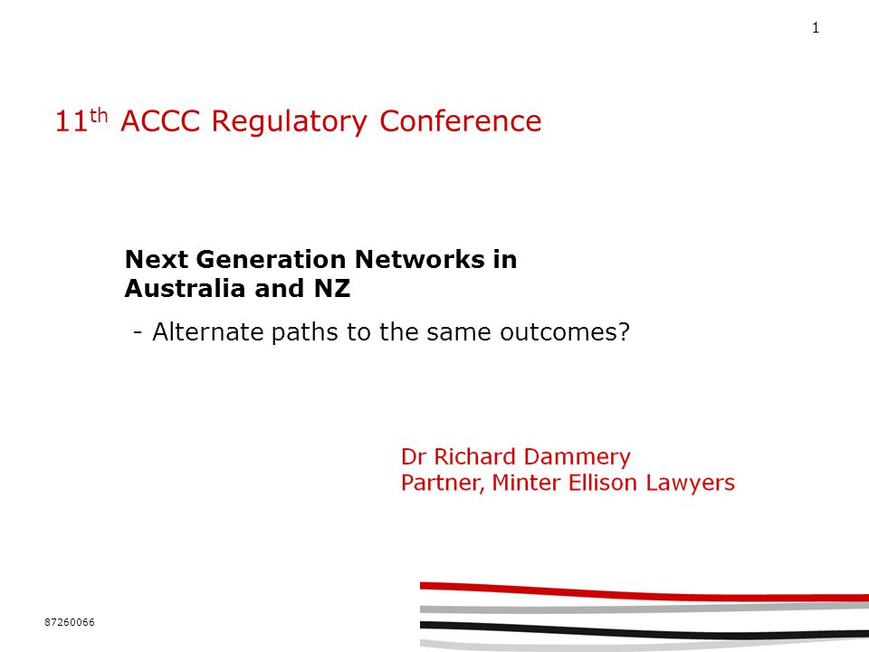87260066 1 11 th ACCC Regulatory Conference Next Generation Networks in Australia and NZ - Alternate paths to the same outcomes