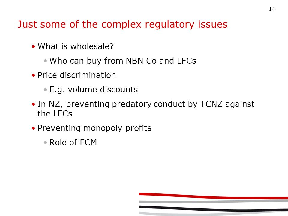 14 Just some of the complex regulatory issues What is wholesale? Who can buy from NBN Co and LFCs Price discrimination E.g. volume discounts In NZ, pr