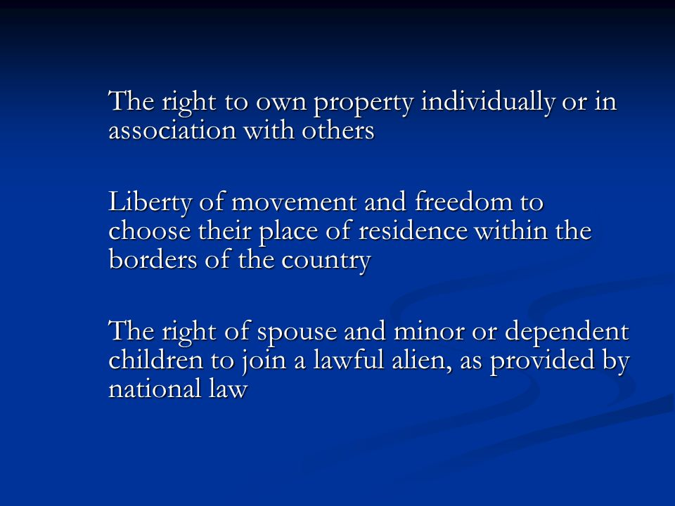 The right to own property individually or in association with others Liberty of movement and freedom to choose their place of residence within the bor