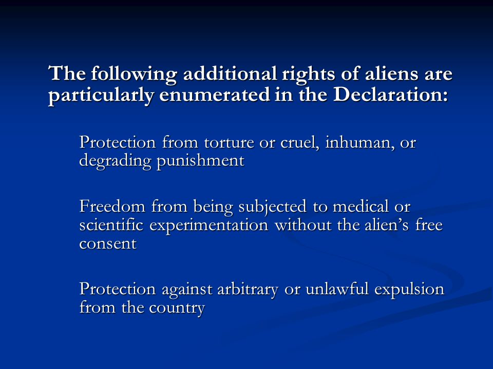 The following additional rights of aliens are particularly enumerated in the Declaration: Protection from torture or cruel, inhuman, or degrading puni