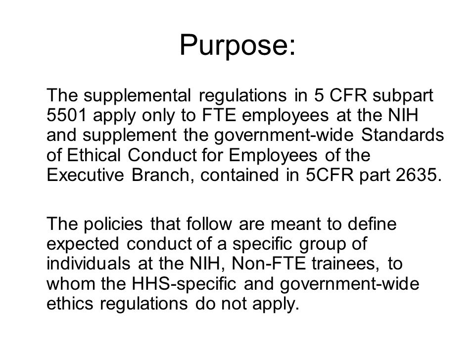 Purpose: The supplemental regulations in 5 CFR subpart 5501 apply only to FTE employees at the NIH and supplement the government-wide Standards of Ethical Conduct for Employees of the Executive Branch, contained in 5CFR part 2635.