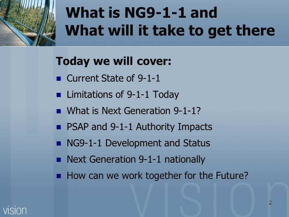 What is NG9-1-1 and What will it take to get there Today we will cover: Current State of 9-1-1 Limitations of 9-1-1 Today What is Next Generation 9-1-