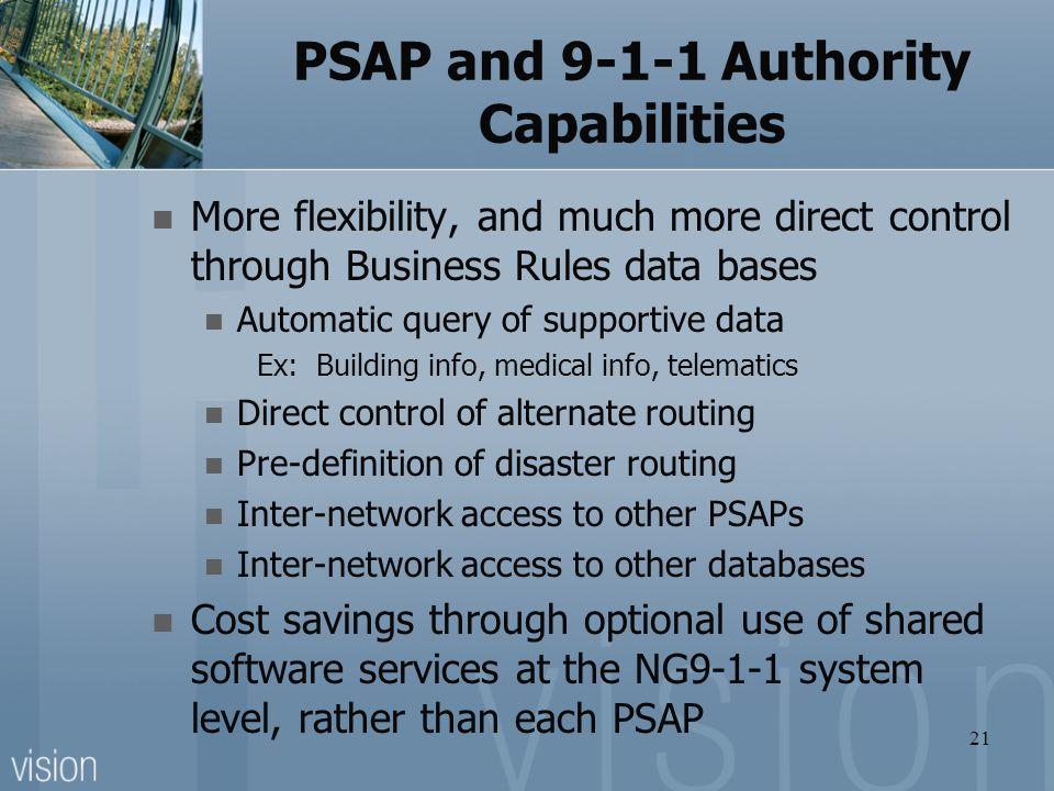 PSAP and 9-1-1 Authority Capabilities More flexibility, and much more direct control through Business Rules data bases Automatic query of supportive d